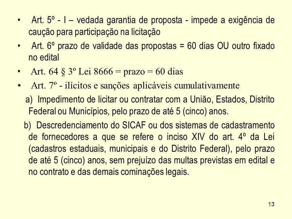 13 Art. 5º - I – vedada garantia de proposta - impede a exigência de caução para participação na licitação Art. 6º prazo de validade das propostas = 6