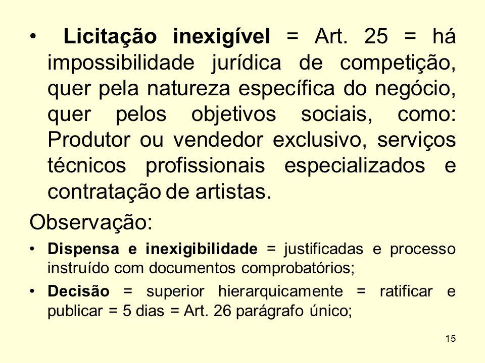 15 Licitação inexigível = Art. 25 = há impossibilidade jurídica de competição, quer pela natureza específica do negócio, quer pelos objetivos sociais,