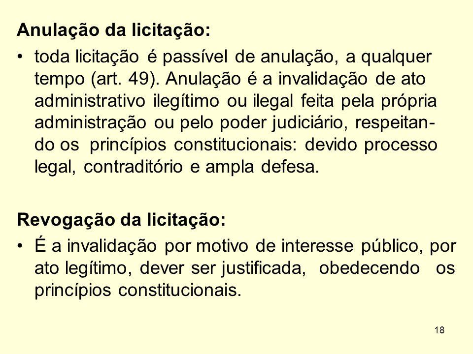 18 Anulação da licitação: toda licitação é passível de anulação, a qualquer tempo (art. 49). Anulação é a invalidação de ato administrativo ilegítimo