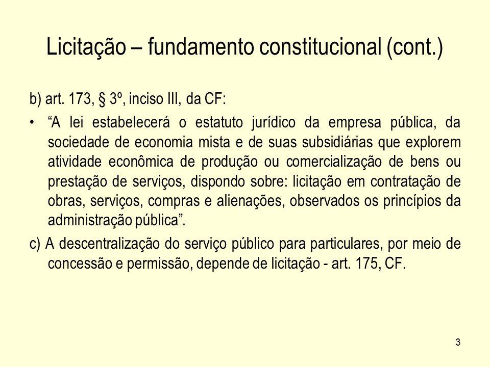 3 Licitação – fundamento constitucional (cont.) b) art. 173, § 3º, inciso III, da CF: A lei estabelecerá o estatuto jurídico da empresa pública, da so