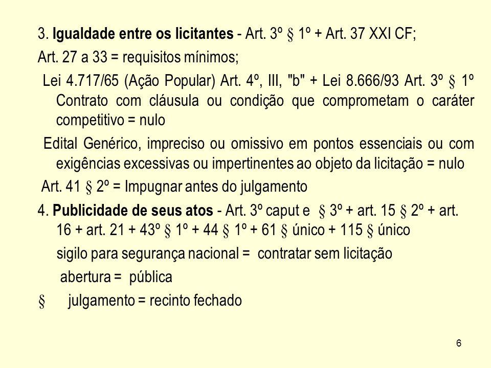 6 3. Igualdade entre os licitantes - Art. 3º § 1º + Art. 37 XXI CF; Art. 27 a 33 = requisitos mínimos; Lei 4.717/65 (Ação Popular) Art. 4º, III,