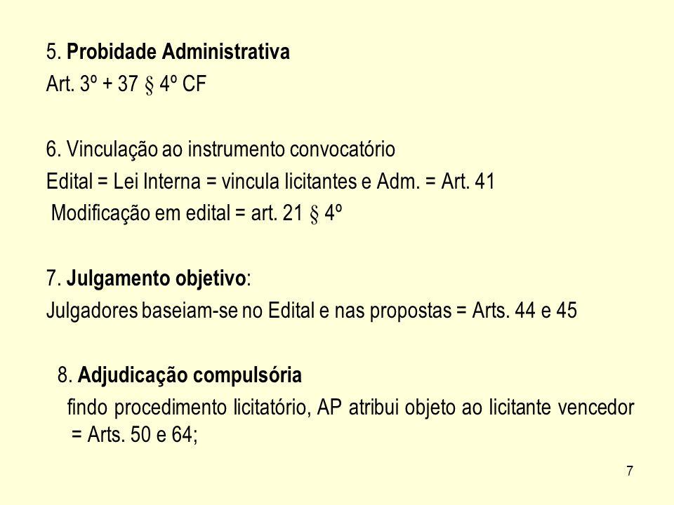7 5. Probidade Administrativa Art. 3º + 37 § 4º CF 6. Vinculação ao instrumento convocatório Edital = Lei Interna = vincula licitantes e Adm. = Art. 4