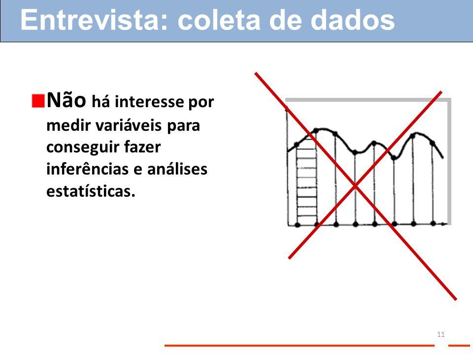 Não há interesse por medir variáveis para conseguir fazer inferências e análises estatísticas. Entrevista: coleta de dados 11