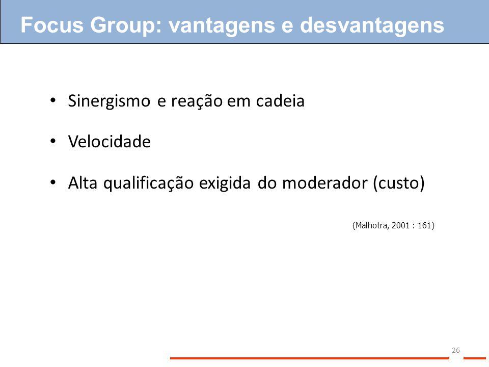 26 Sinergismo e reação em cadeia Velocidade Alta qualificação exigida do moderador (custo) (Malhotra, 2001 : 161) Focus Group: vantagens e desvantagen