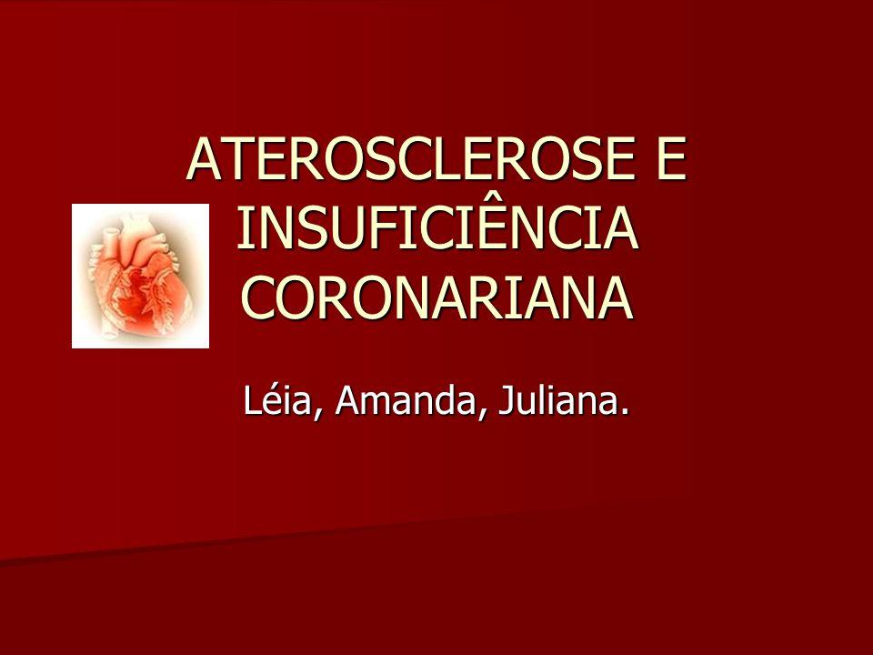 ATEROSCLEROSE E INSUFICIÊNCIA CORONARIANA Léia, Amanda, Juliana.