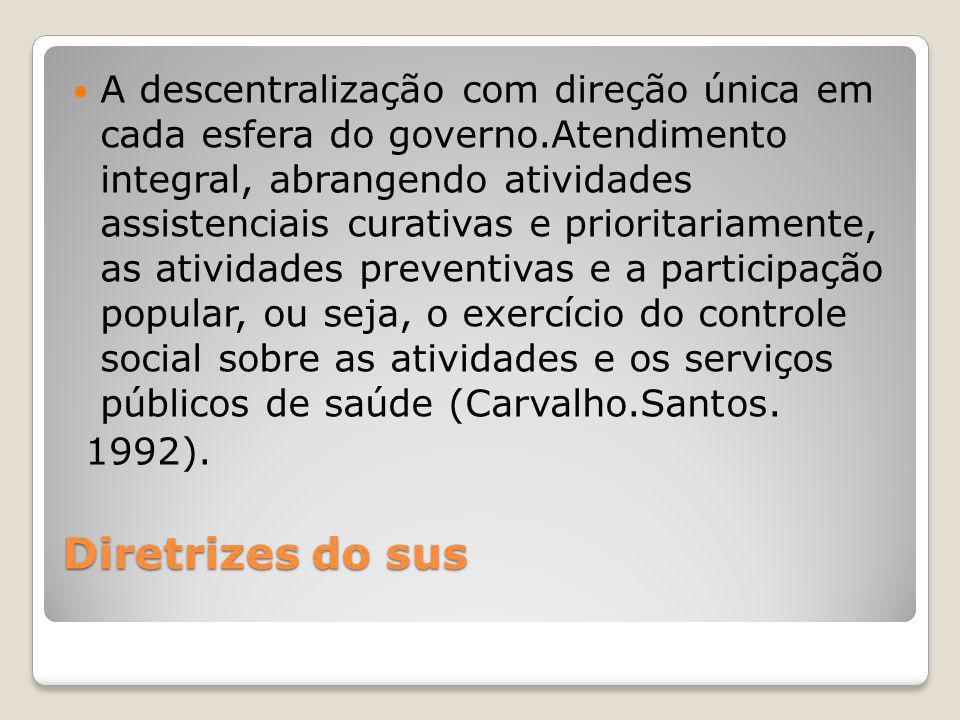 Diretrizes do sus A descentralização com direção única em cada esfera do governo.Atendimento integral, abrangendo atividades assistenciais curativas e