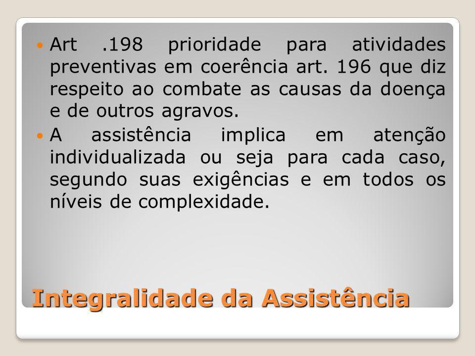 Integralidade da Assistência Art.198 prioridade para atividades preventivas em coerência art. 196 que diz respeito ao combate as causas da doença e de