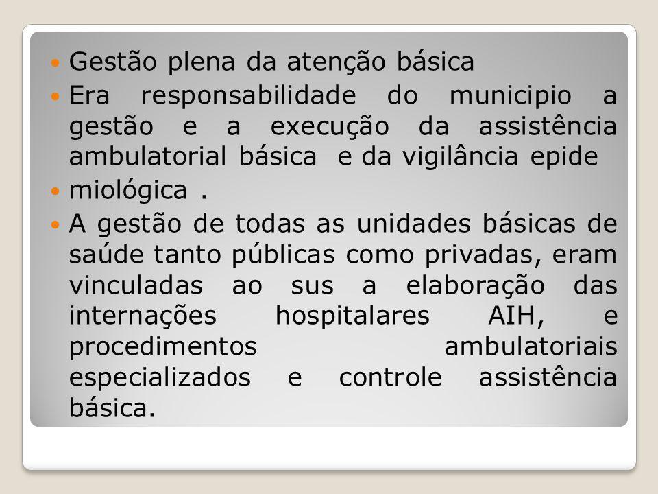 Gestão plena da atenção básica Era responsabilidade do municipio a gestão e a execução da assistência ambulatorial básica e da vigilância epide miológ