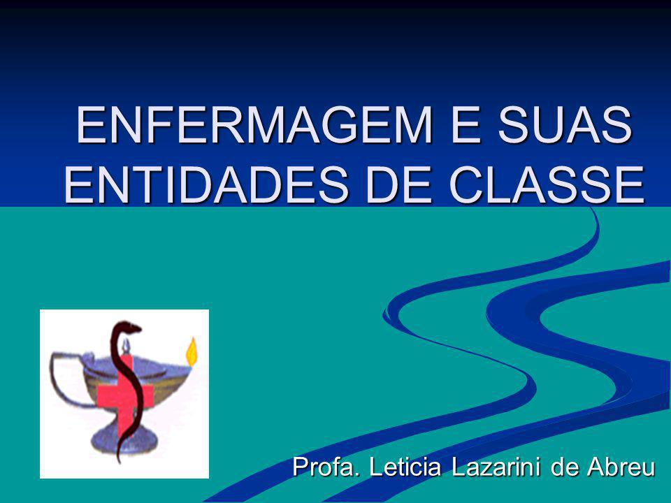 ENFERMAGEM E SUAS ENTIDADES DE CLASSE Profa. Leticia Lazarini de Abreu