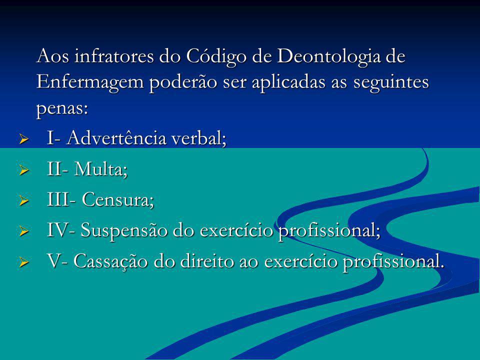 Aos infratores do Código de Deontologia de Enfermagem poderão ser aplicadas as seguintes penas: I- Advertência verbal; I- Advertência verbal; II- Mult