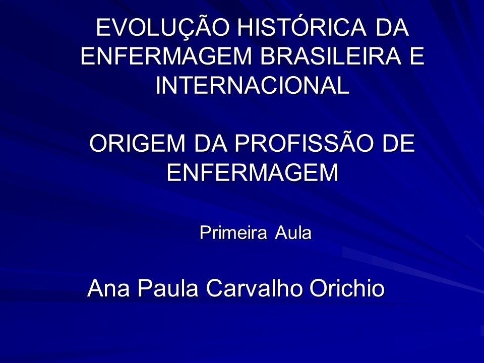 EVOLUÇÃO HISTÓRICA DA ENFERMAGEM BRASILEIRA E INTERNACIONAL ORIGEM DA PROFISSÃO DE ENFERMAGEM Primeira Aula Ana Paula Carvalho Orichio