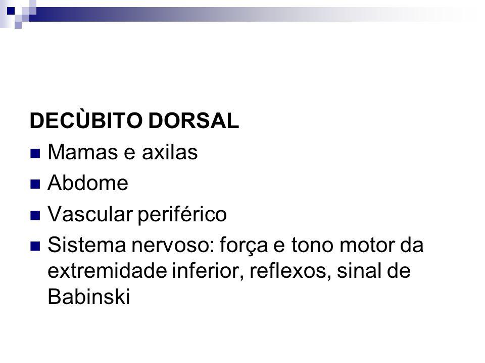 DECÙBITO DORSAL Mamas e axilas Abdome Vascular periférico Sistema nervoso: força e tono motor da extremidade inferior, reflexos, sinal de Babinski