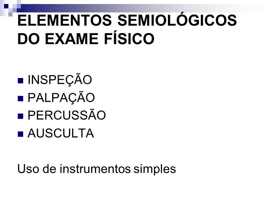 ELEMENTOS SEMIOLÓGICOS DO EXAME FÍSICO INSPEÇÃO PALPAÇÃO PERCUSSÃO AUSCULTA Uso de instrumentos simples