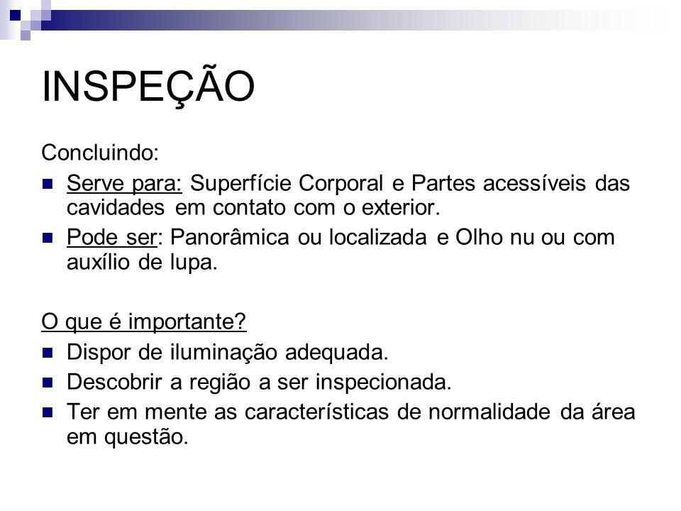 INSPEÇÃO Concluindo: Serve para: Superfície Corporal e Partes acessíveis das cavidades em contato com o exterior. Pode ser: Panorâmica ou localizada e