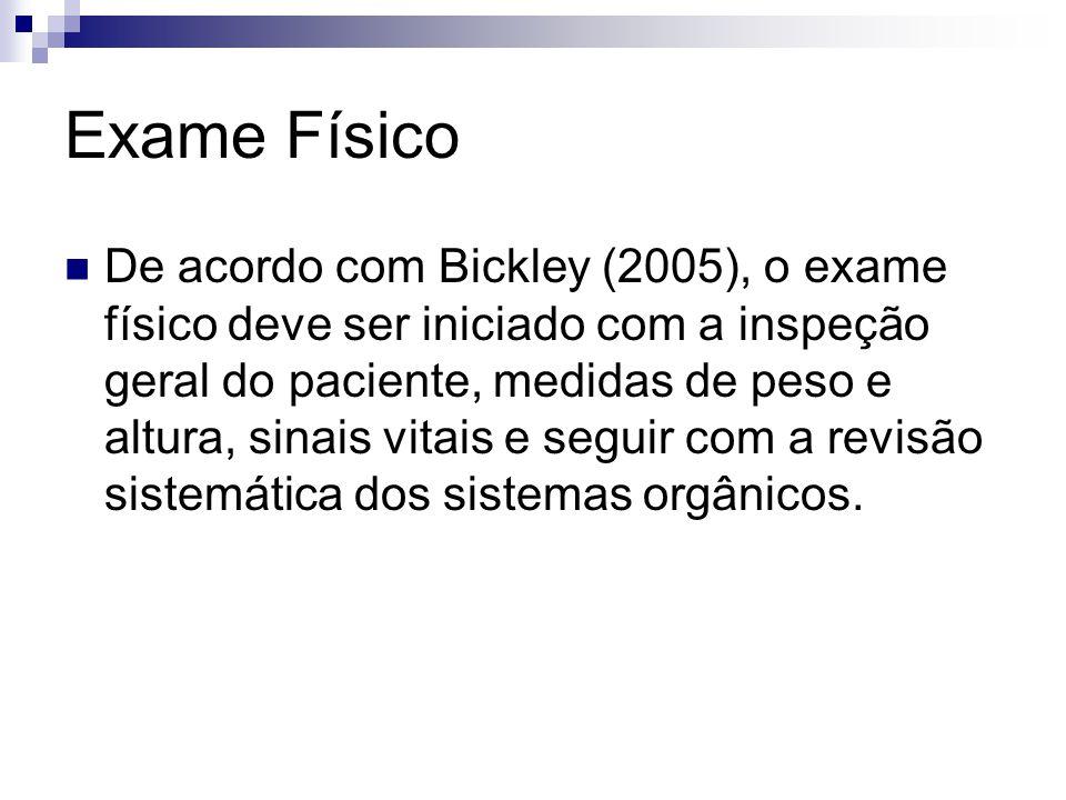 Exame Físico De acordo com Bickley (2005), o exame físico deve ser iniciado com a inspeção geral do paciente, medidas de peso e altura, sinais vitais