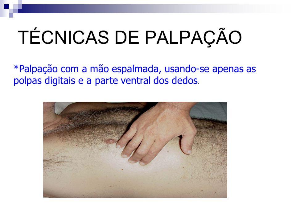 TÉCNICAS DE PALPAÇÃO *Palpação com a mão espalmada, usando-se apenas as polpas digitais e a parte ventral dos dedos.