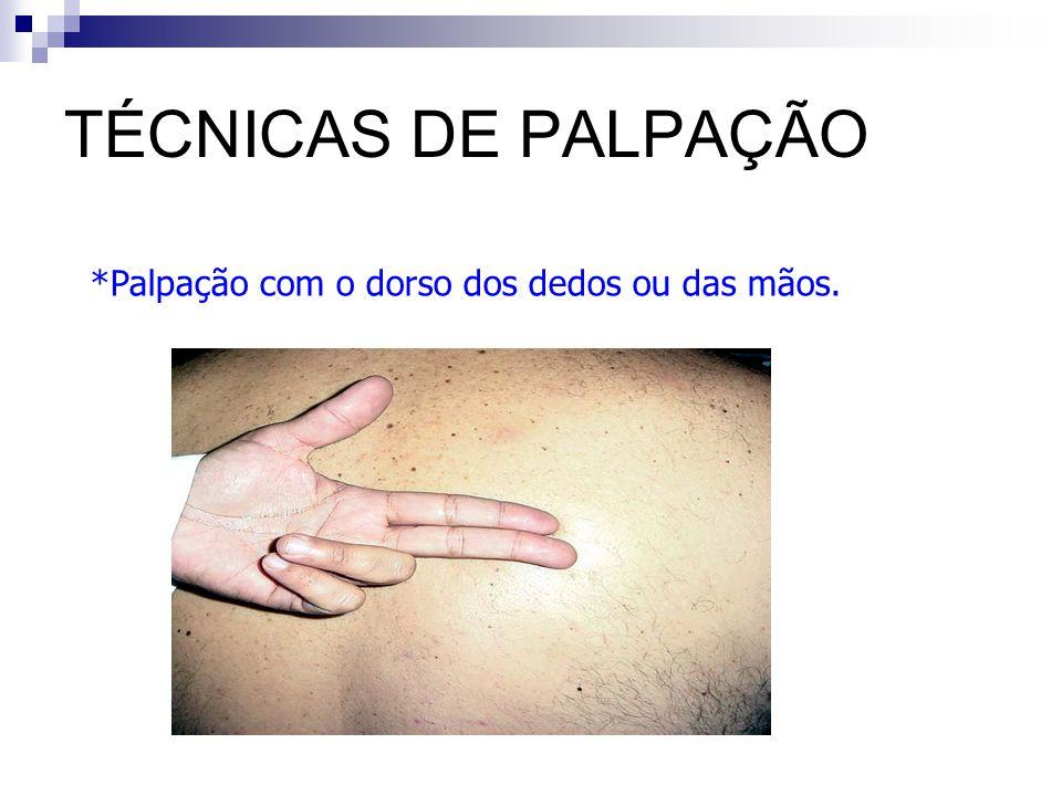 TÉCNICAS DE PALPAÇÃO *Palpação com o dorso dos dedos ou das mãos.