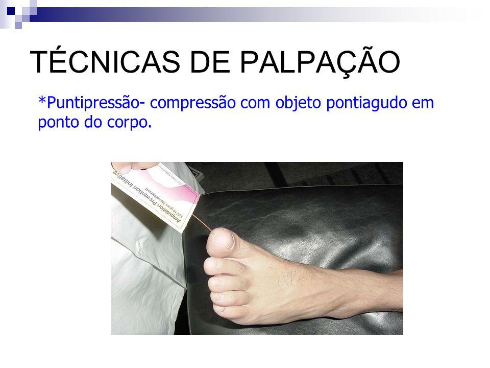 TÉCNICAS DE PALPAÇÃO *Puntipressão- compressão com objeto pontiagudo em ponto do corpo.