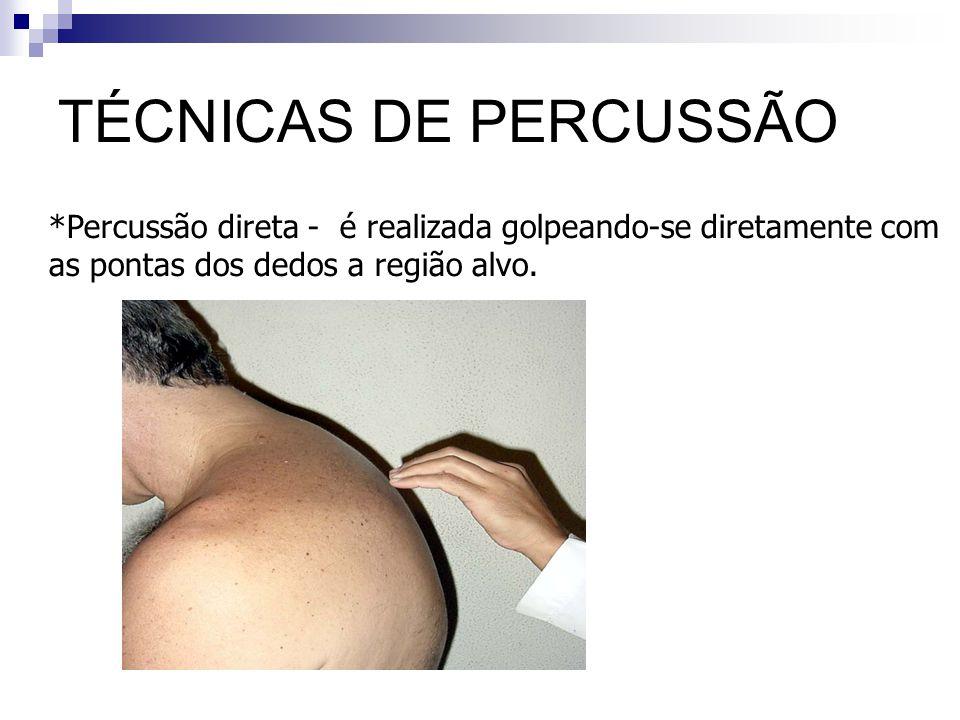 TÉCNICAS DE PERCUSSÃO *Percussão direta - é realizada golpeando-se diretamente com as pontas dos dedos a região alvo.