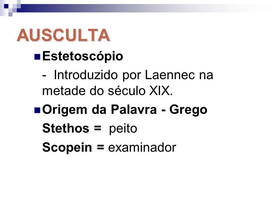 AUSCULTA Estetoscópio - Introduzido por Laennec na metade do século XIX. Origem da Palavra - Grego Stethos = peito Scopein = examinador