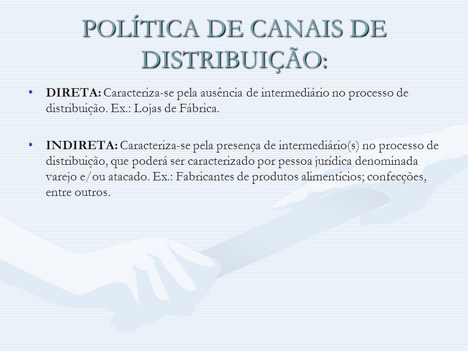 POLÍTICA DE CANAIS DE DISTRIBUIÇÃO: DIRETA: Caracteriza-se pela ausência de intermediário no processo de distribuição. Ex.: Lojas de Fábrica.DIRETA: C