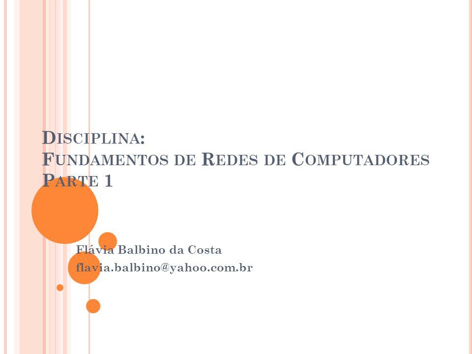 D ISCIPLINA : F UNDAMENTOS DE R EDES DE C OMPUTADORES P ARTE 1 Flávia Balbino da Costa flavia.balbino@yahoo.com.br