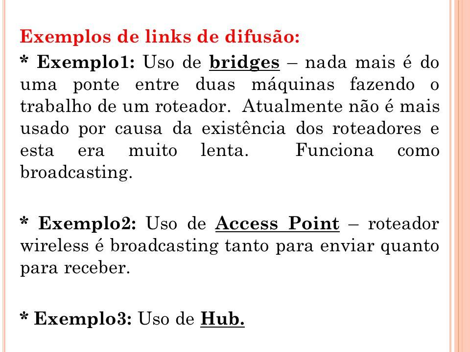 Exemplos de links de difusão: * Exemplo1: Uso de bridges – nada mais é do uma ponte entre duas máquinas fazendo o trabalho de um roteador. Atualmente