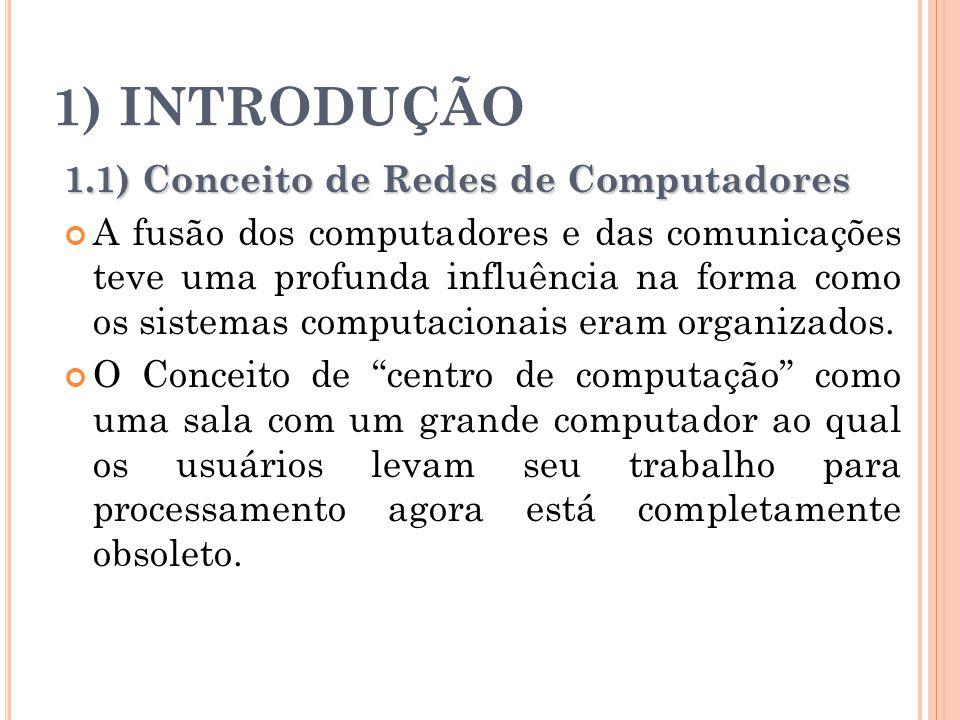 1) INTRODUÇÃO 1.1) Conceito de Redes de Computadores A fusão dos computadores e das comunicações teve uma profunda influência na forma como os sistema