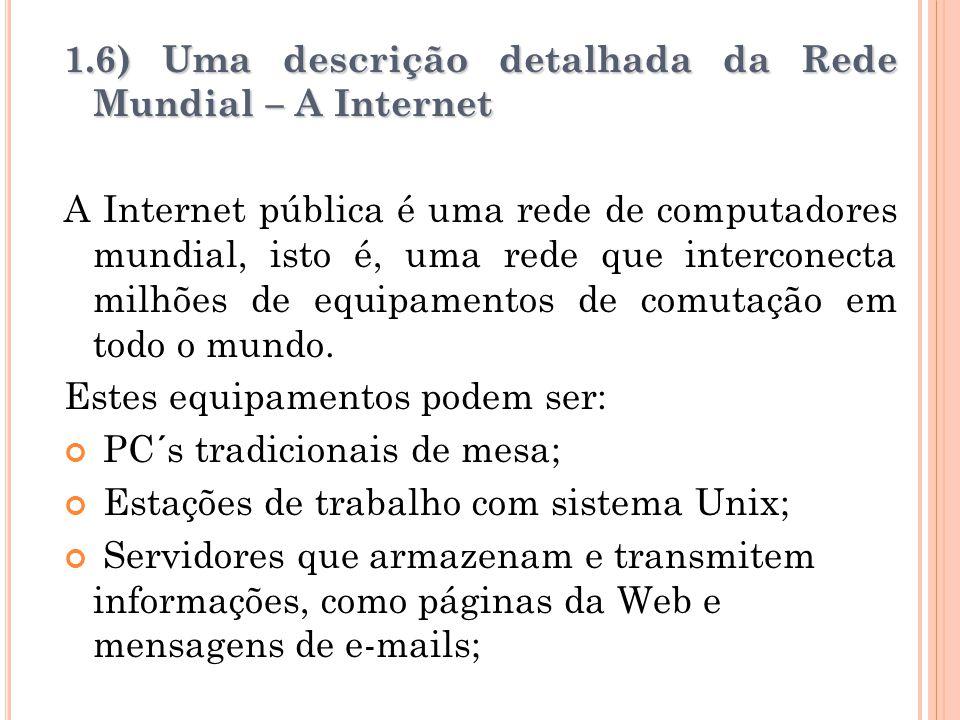 1.6) Uma descrição detalhada da Rede Mundial – A Internet A Internet pública é uma rede de computadores mundial, isto é, uma rede que interconecta mil