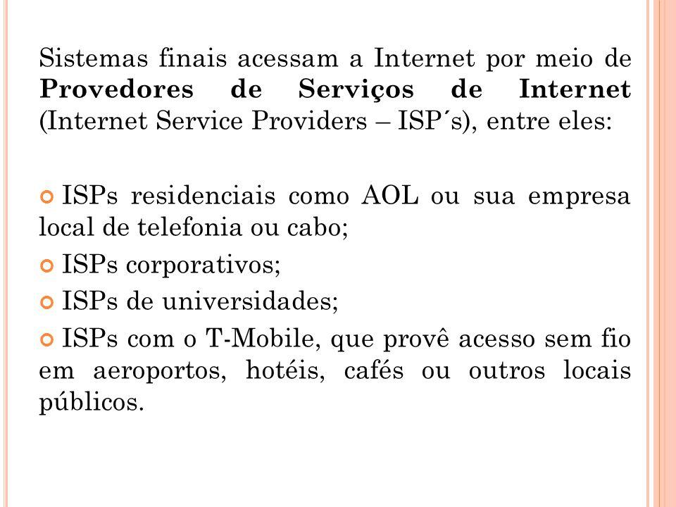 Sistemas finais acessam a Internet por meio de Provedores de Serviços de Internet (Internet Service Providers – ISP´s), entre eles: ISPs residenciais