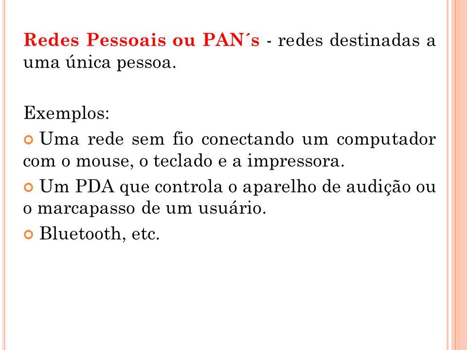 Redes Pessoais ou PAN´s - redes destinadas a uma única pessoa. Exemplos: Uma rede sem fio conectando um computador com o mouse, o teclado e a impresso