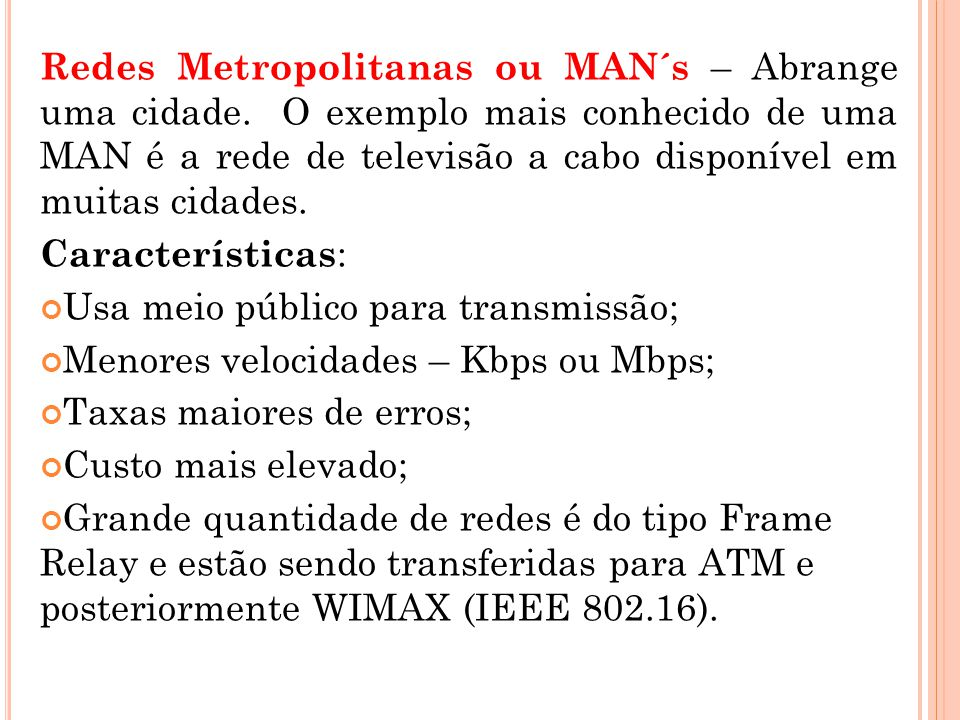 Redes Metropolitanas ou MAN´s – Abrange uma cidade. O exemplo mais conhecido de uma MAN é a rede de televisão a cabo disponível em muitas cidades. Car