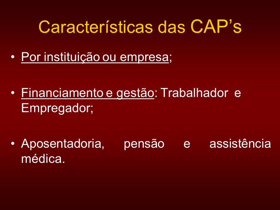 Características das CAPs Por instituição ou empresa; Financiamento e gestão: Trabalhador e Empregador; Aposentadoria, pensão e assistência médica.