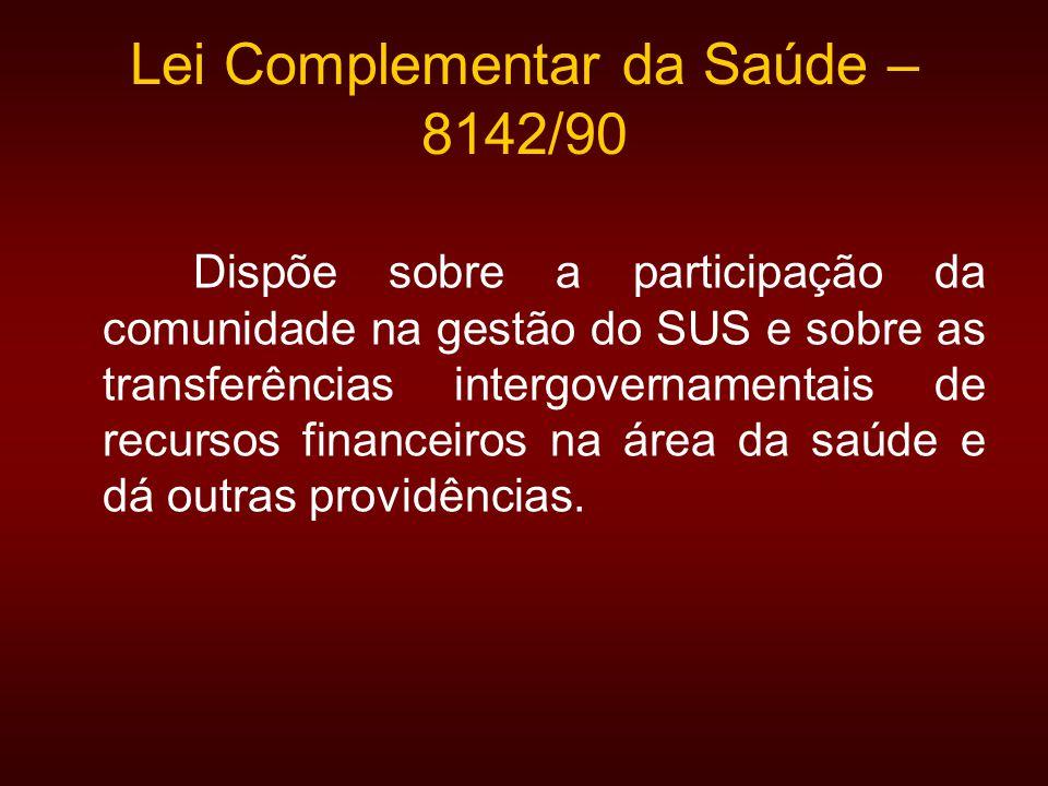 Lei Complementar da Saúde – 8142/90 Dispõe sobre a participação da comunidade na gestão do SUS e sobre as transferências intergovernamentais de recursos financeiros na área da saúde e dá outras providências.