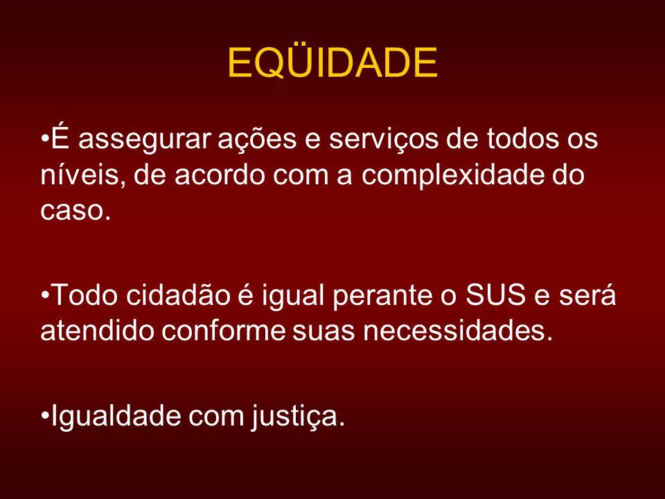 EQÜIDADE É assegurar ações e serviços de todos os níveis, de acordo com a complexidade do caso.