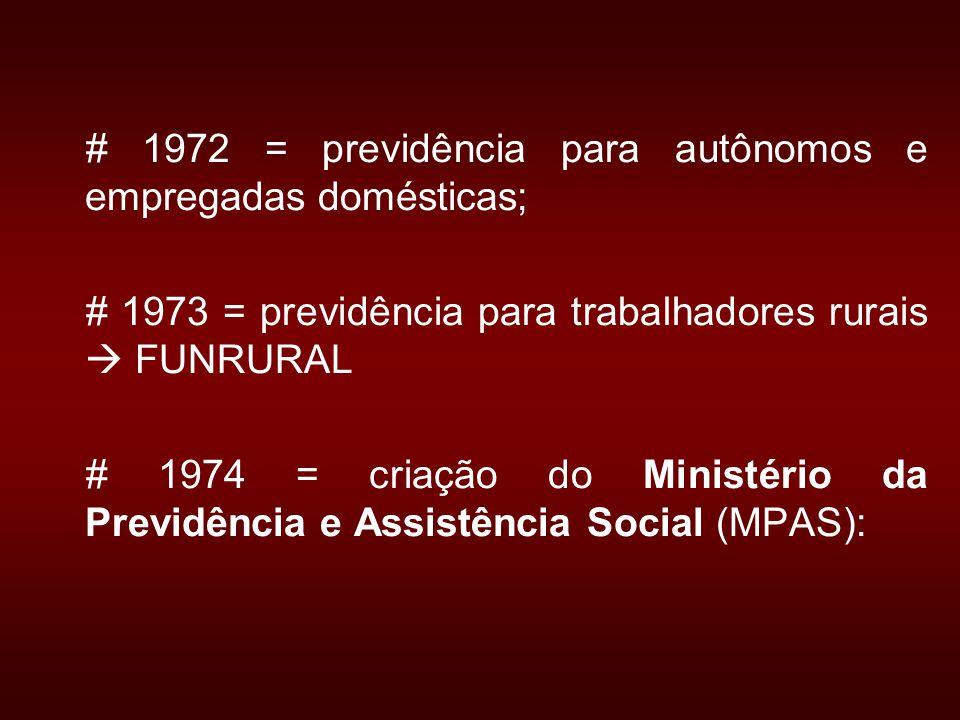# 1972 = previdência para autônomos e empregadas domésticas; # 1973 = previdência para trabalhadores rurais FUNRURAL # 1974 = criação do Ministério da Previdência e Assistência Social (MPAS):