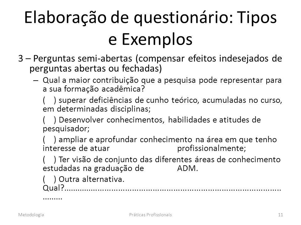 Elaboração de questionário: Tipos e Exemplos 3 – Perguntas semi-abertas (compensar efeitos indesejados de perguntas abertas ou fechadas) – Qual a maior contribuição que a pesquisa pode representar para a sua formação acadêmica.