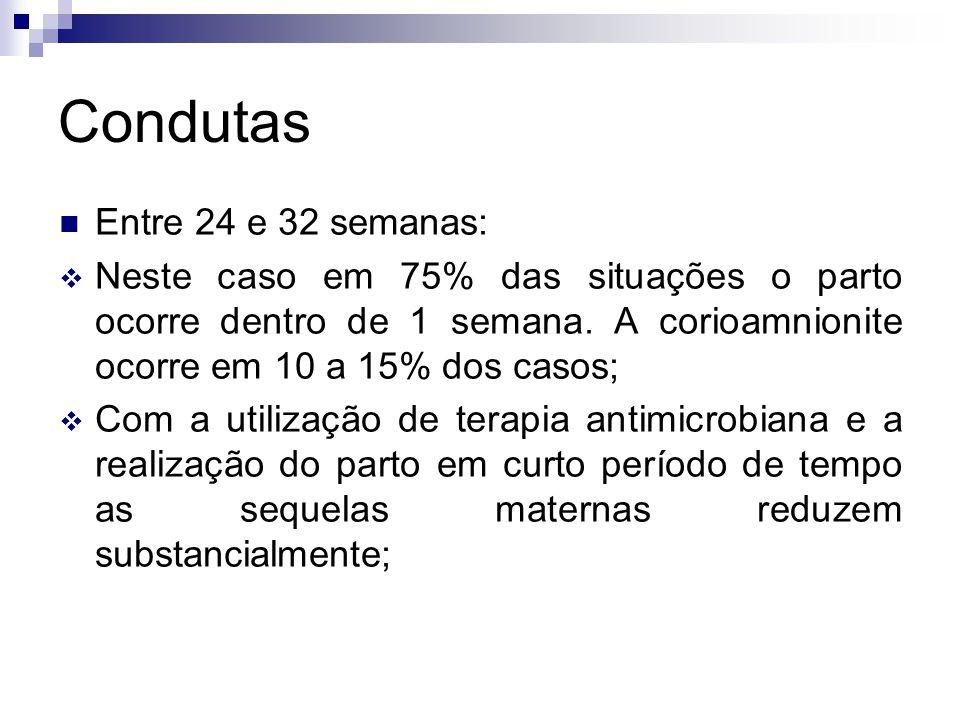 Condutas Entre 24 e 32 semanas: Neste caso em 75% das situações o parto ocorre dentro de 1 semana. A corioamnionite ocorre em 10 a 15% dos casos; Com
