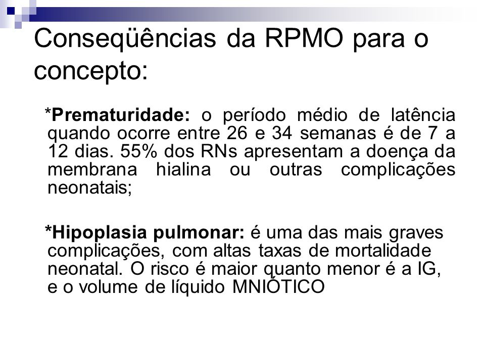 Conseqüências da RPMO para o concepto: *Infecção: significativo grupo de gestantes desenvolve infecção materna ou fetal, sendo difícil precisar se a infecção foi a causa ou conseqüência; *Hipóxia: a RPMO tem sido associado à compressão do cordão umbilical, conseqüência direta da oligodrâmnia;