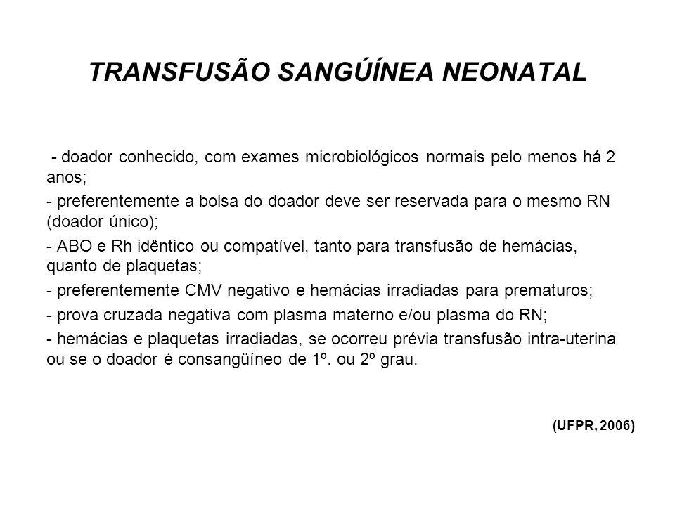 TRANSFUSÃO SANGÚÍNEA NEONATAL VOLUME DO COMPONENTE A TRANSFUNDIR - Concentrado de hemácias = 10 a 20 ml/kg (Hb desejada – Hb atual) x peso x 3 - Concentrado de plaquetas = 10 a 20 ml/kg - Crioprecipitado = 5 a 10 ml/kg -Plasma fresco = 10 a 15 ml/kg CRITÉRIOS DE ANEMIA PARA TRANSFUSÃO (geral) - Hb < 12 g/dl nas primeira 24 horas ou RN internado em UTI neonatal - Sangramento agudo (dreno, SNG, etc) com perda de 10% da volemia - Hb < 7 g/dl para anemia crônica e paciente estável - Hb < 10 g/dl para displasia broncopulmonar (UFPR, 2006)