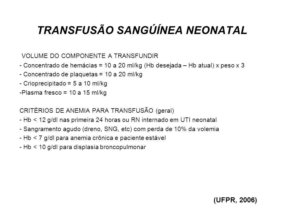 TRANSFUSÃO SANGÚÍNEA NEONATAL CRITÉRIOS PARA TRANSFUSÃO DE PAPA DE HEMÁCIAS EM PREMATUROS - RN em ventilação mecânica - 30% Hb < 12g/dl ou HT < 40% FiO2 < 30% Hb < 11g/dl ou HT < 35% -> 28 dias: Hb < 10 g/dl ou HT < 30% - RN em CPAP - < 28 dias Hb < 10 g/dl ou HT < 30% -> 28 dias Hb < 8 g/dl ou HT < 25% - RN respirando espontaneamente - FiO2 > 21% Hb < 8 g/dl ou HT < 25% - ar ambiente e reticulócitos < 100 mil/mm³ Hb < 7 g/dl ou HT < 20% (UFPR, 2006)