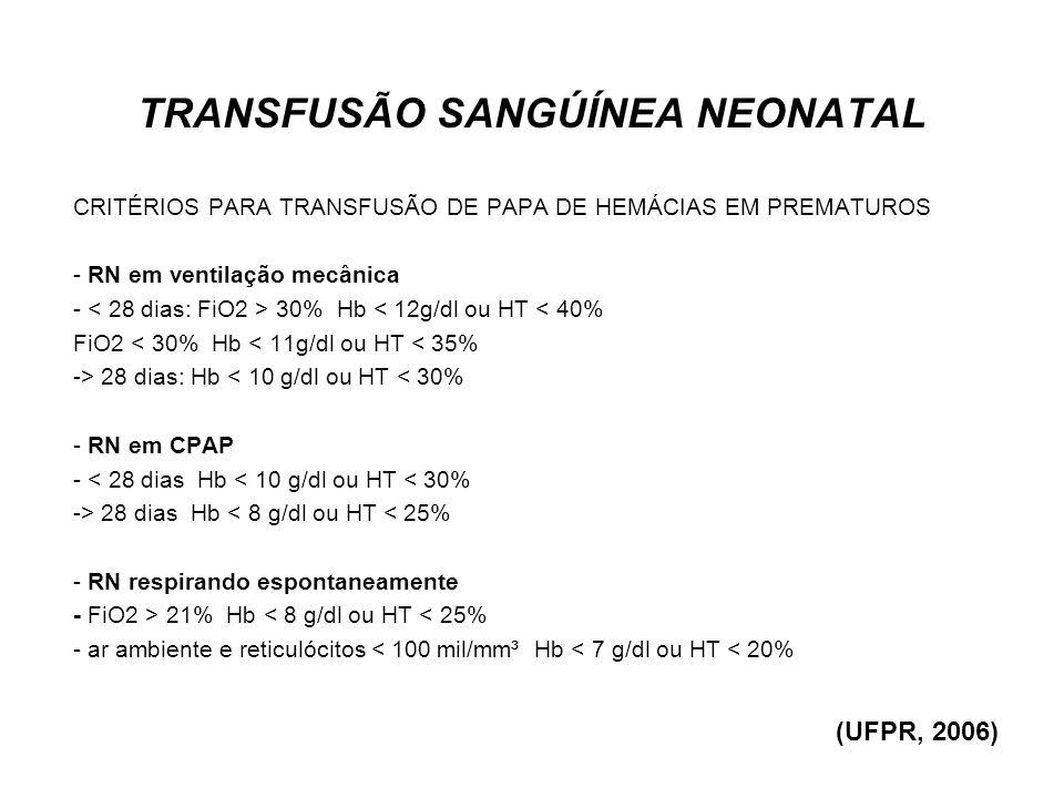 TRANSFUSÃO PEDIÁTRICA CRIANÇAS COM MENOS DE 4 MESES DE VIDA a) Hematócrito < 20% ou hemoglobina < 6,5 g/dl b) Hematócrito < 30% ou hemoglobina < 10g/dl se: · Em uso de capuz de O2 < 35% ou cânula nasal de O2 · Em ventilação mecânica ou sob pressão positiva contínua com pressão de vias aéreas média < 6 cm H2O · Com bradicardia ou apnéia importante · Com taquicardia e taquipnéia importante · Com baixo ganho de peso · Perda sangüínea aguda (UFPR, 2006)