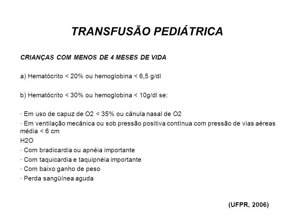 TRANSFUSÃO PEDIÁTRICA CRIANÇAS COM MENOS DE 4 MESES DE VIDA a) Hematócrito < 20% ou hemoglobina < 6,5 g/dl b) Hematócrito < 30% ou hemoglobina < 10g/d