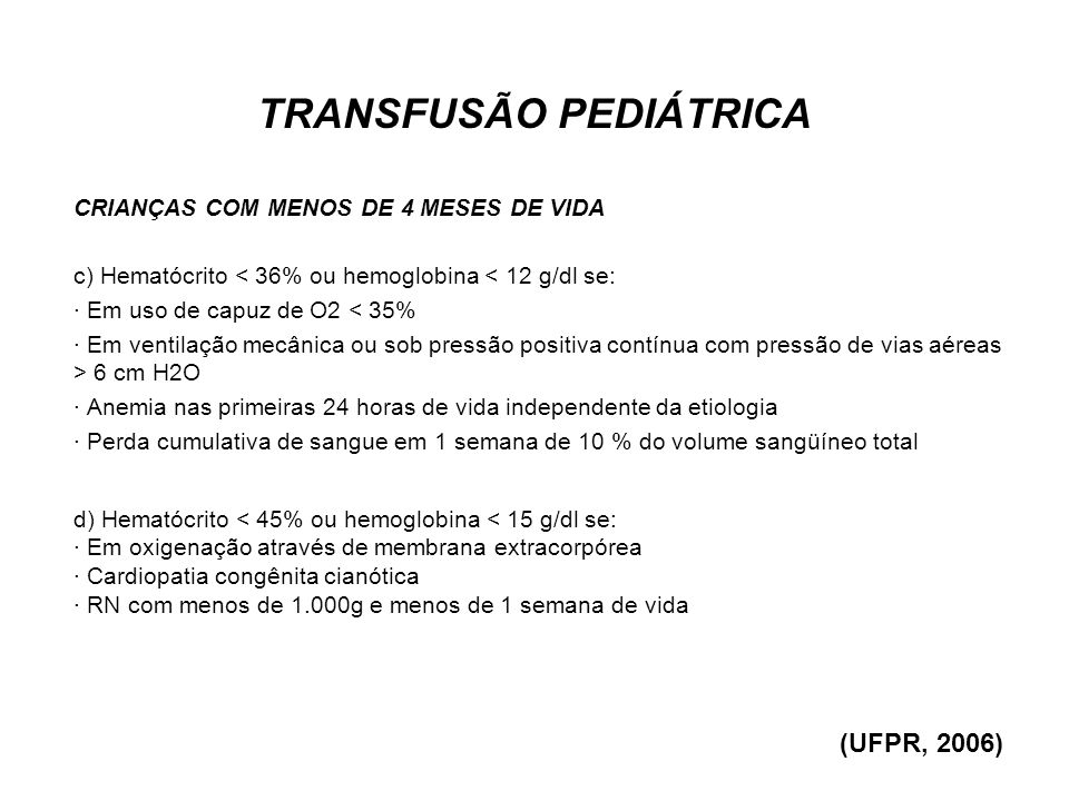 TRANSFUSÃO PEDIÁTRICA CRIANÇAS COM MENOS DE 4 MESES DE VIDA c) Hematócrito < 36% ou hemoglobina < 12 g/dl se: · Em uso de capuz de O2 < 35% · Em venti
