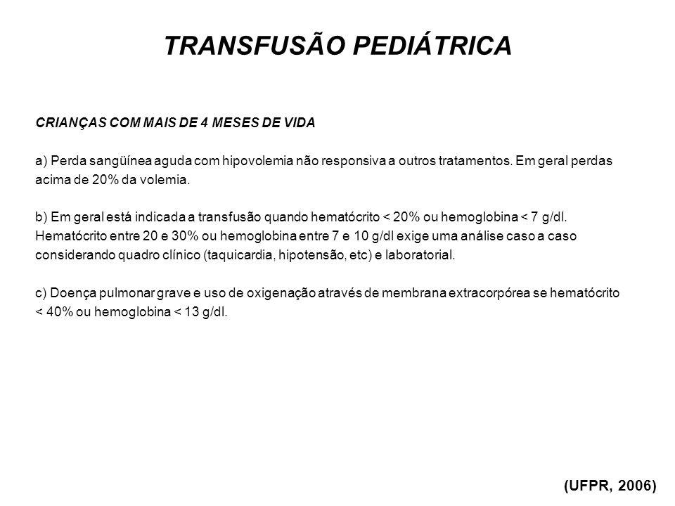 TRANSFUSÃO PEDIÁTRICA CRIANÇAS COM MAIS DE 4 MESES DE VIDA a) Perda sangüínea aguda com hipovolemia não responsiva a outros tratamentos. Em geral perd