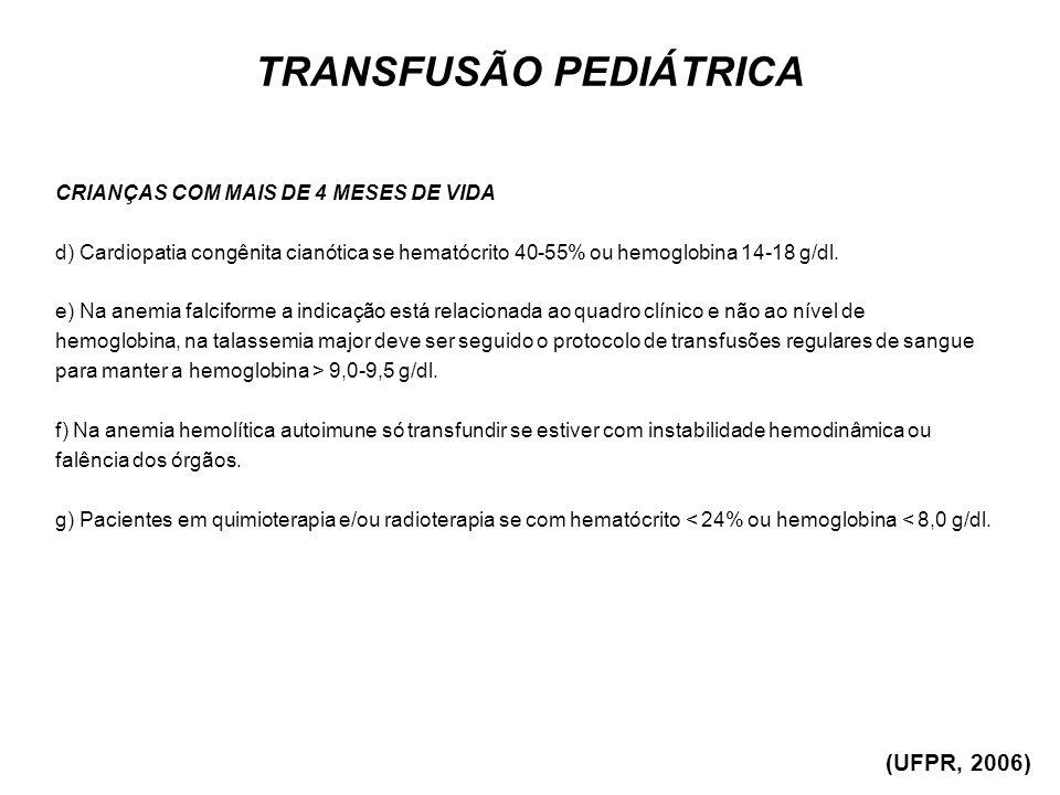 TRANSFUSÃO PEDIÁTRICA CRIANÇAS COM MAIS DE 4 MESES DE VIDA d) Cardiopatia congênita cianótica se hematócrito 40-55% ou hemoglobina 14-18 g/dl. e) Na a