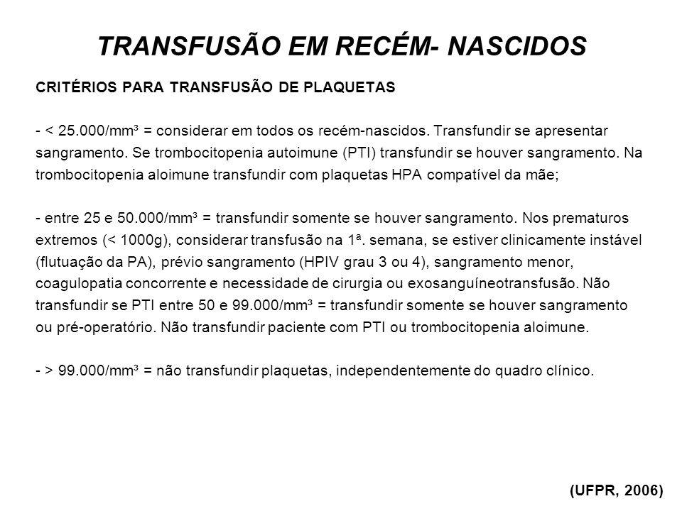 TRANSFUSÃO EM RECÉM- NASCIDOS CRITÉRIOS PARA TRANSFUSÃO DE PLAQUETAS - < 25.000/mm³ = considerar em todos os recém-nascidos. Transfundir se apresentar