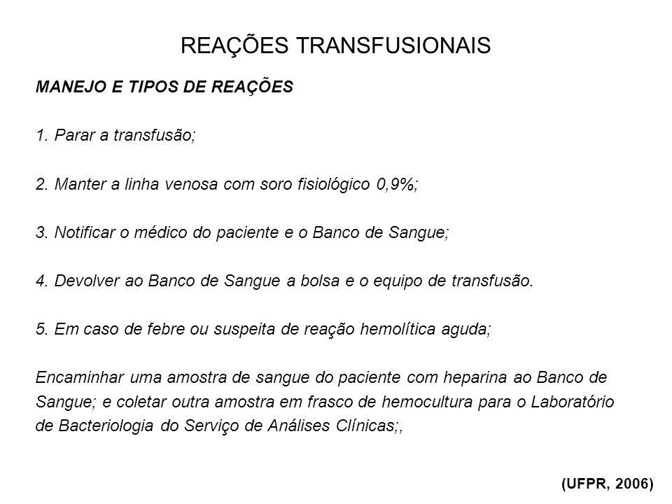REAÇÕES TRANSFUSIONAIS MANEJO E TIPOS DE REAÇÕES 1. Parar a transfusão; 2. Manter a linha venosa com soro fisiológico 0,9%; 3. Notificar o médico do p
