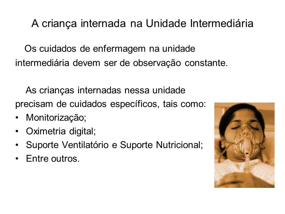 A criança internada na Unidade Intermediária Os cuidados de enfermagem na unidade intermediária devem ser de observação constante. As crianças interna