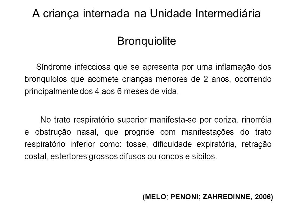 A criança internada na Unidade Intermediária: Bronquiolite (MELO; PENONI; ZAHREDINNE, 2006) A principal causa da bronquiolite é a infecção por um vírus, denominado vírus sincicial respiratório.